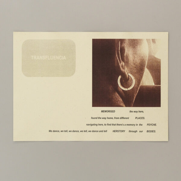 """A print on paper, on a grey background. Top left: text in a grey-cream box reads 'TRANSFLUENCIA'. Top right; an image, larger than the text box, of a dark-skinned black woman facing away from the camera - the shot focuses on the side of her face and earring. Below, text reads 'MEMORISED    the way here, found the way home, from different    PLACES. navigating here, to find that there's a memory in the   PSYCHE. We dance, we dance, we tell, we dance and tell  HERSTORY  through our BODIES."""""""