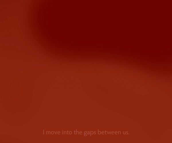 Burnt orange screen, with subtitles reading I move into the gaps between us.